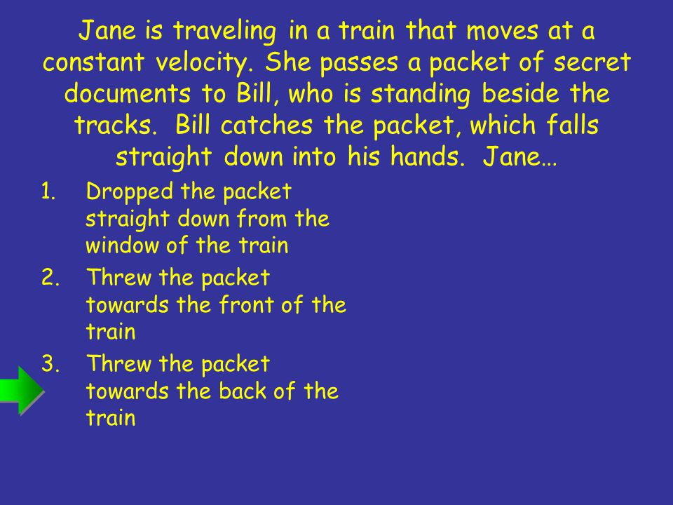 Jane is traveling in a train that moves at a constant velocity.