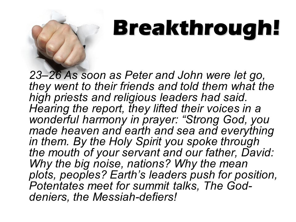 Breakthrough! 23–26 As soon as Peter and John were let go, they went to their friends and told them what the high priests and religious leaders had sa