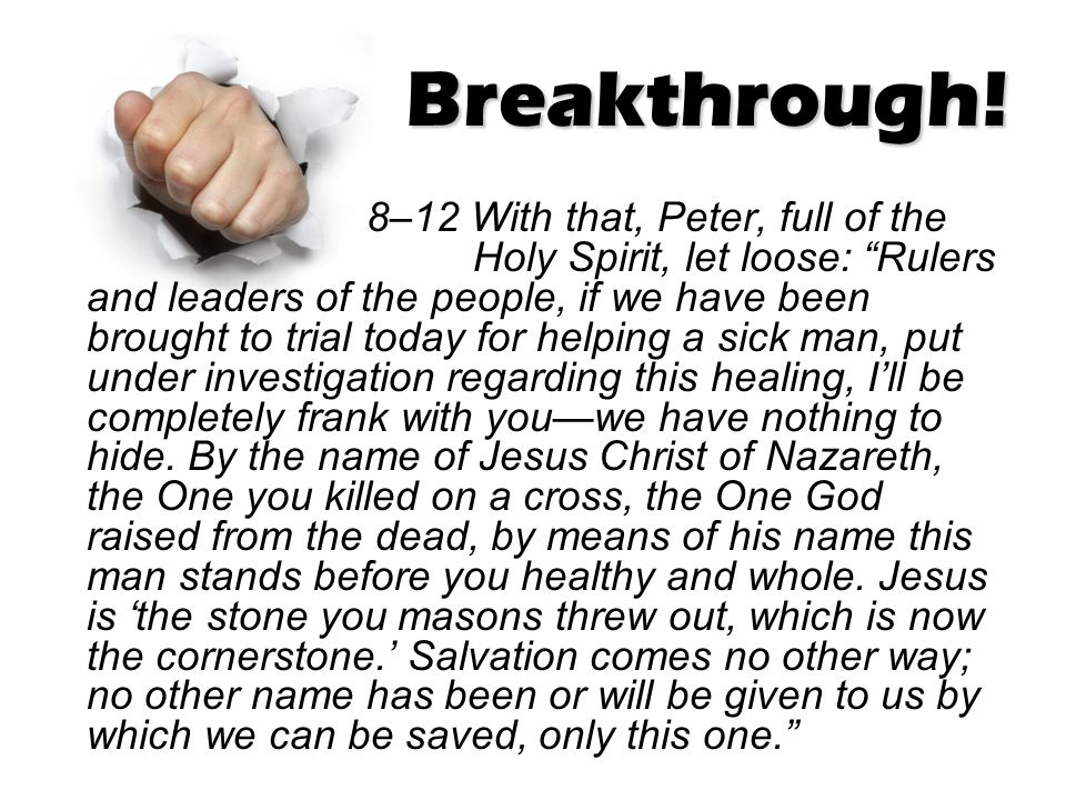"Breakthrough! 8–12 With that, Peter, full of the Holy Spirit, let loose: ""Rulers and leaders of the people, if we have been brought to trial today for"