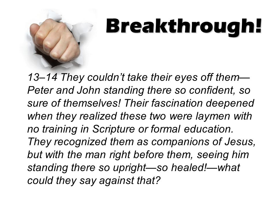 Breakthrough! 13–14 They couldn't take their eyes off them— Peter and John standing there so confident, so sure of themselves! Their fascination deepe