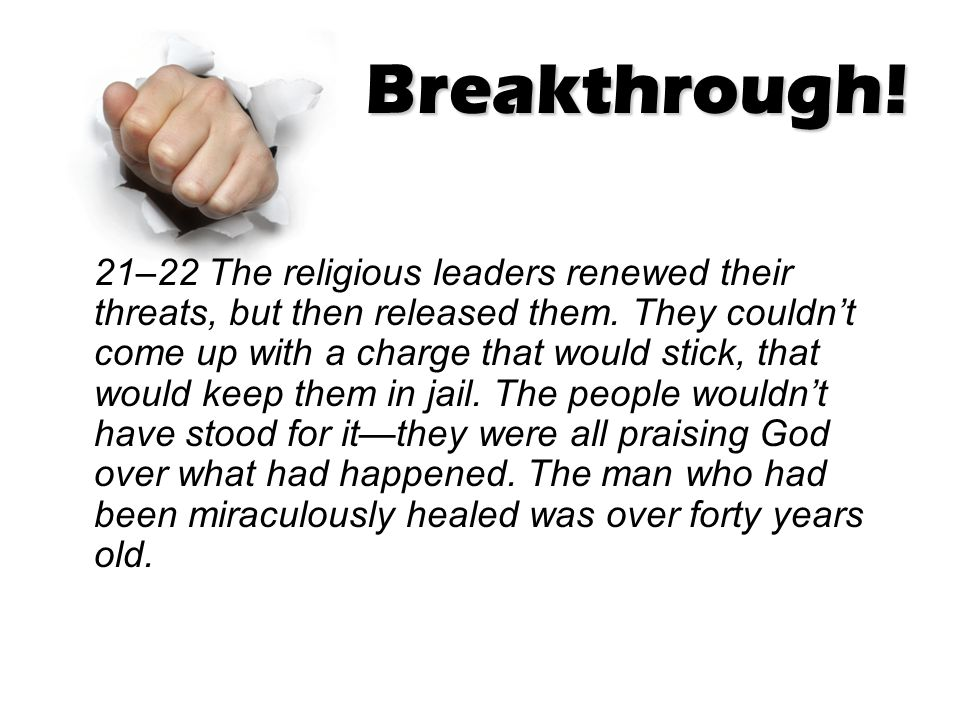 Breakthrough! 21–22 The religious leaders renewed their threats, but then released them. They couldn't come up with a charge that would stick, that wo