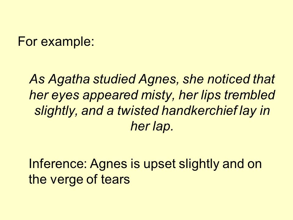 For example: As Agatha studied Agnes, she noticed that her eyes appeared misty, her lips trembled slightly, and a twisted handkerchief lay in her lap.