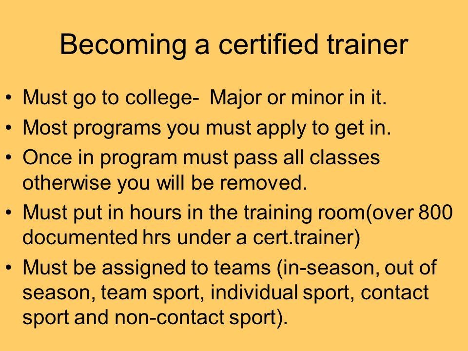 Becoming a certified trainer Must go to college- Major or minor in it.