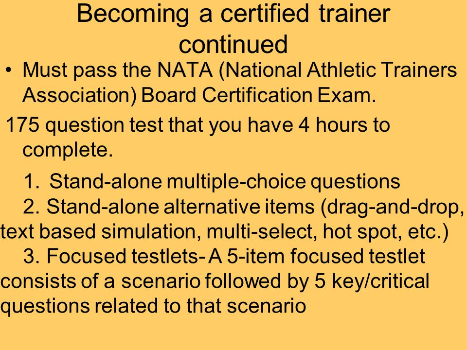 Becoming a certified trainer continued Must pass the NATA (National Athletic Trainers Association) Board Certification Exam.