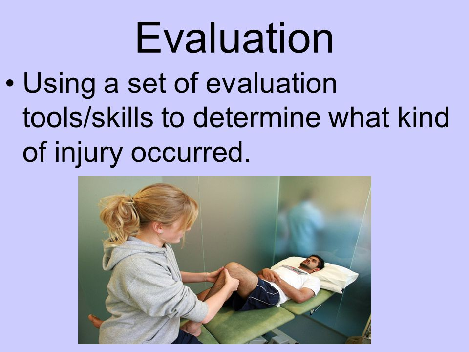 Evaluation Using a set of evaluation tools/skills to determine what kind of injury occurred.