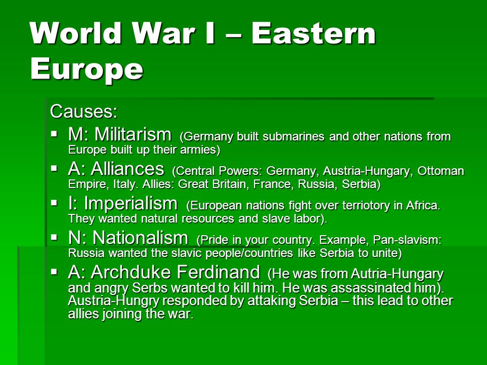 World War I – Eastern Europe Causes:  M: Militarism (Germany built submarines and other nations from Europe built up their armies)  A: Alliances (Central Powers: Germany, Austria-Hungary, Ottoman Empire, Italy.