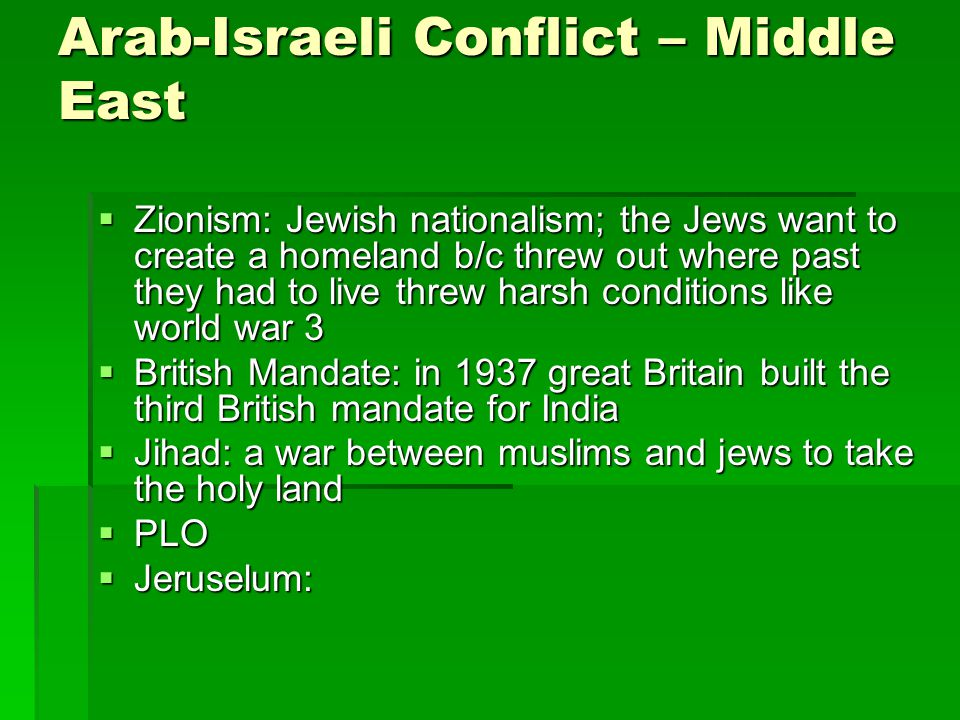 Arab-Israeli Conflict – Middle East  Zionism: Jewish nationalism; the Jews want to create a homeland b/c threw out where past they had to live threw harsh conditions like world war 3  British Mandate: in 1937 great Britain built the third British mandate for India  Jihad: a war between muslims and jews to take the holy land  PLO  Jeruselum: