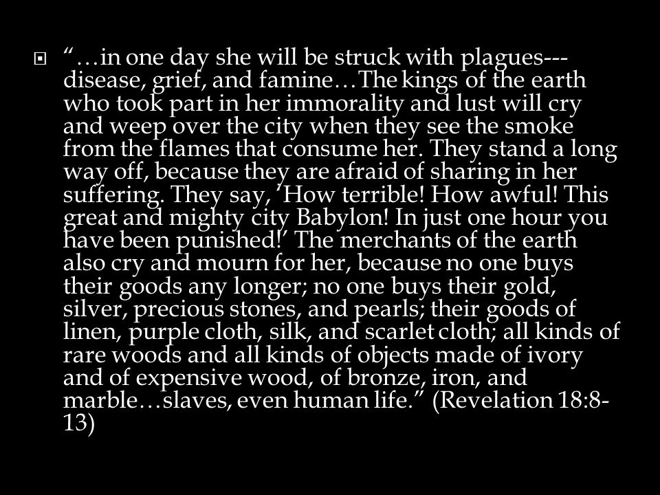  …in one day she will be struck with plagues--- disease, grief, and famine…The kings of the earth who took part in her immorality and lust will cry and weep over the city when they see the smoke from the flames that consume her.