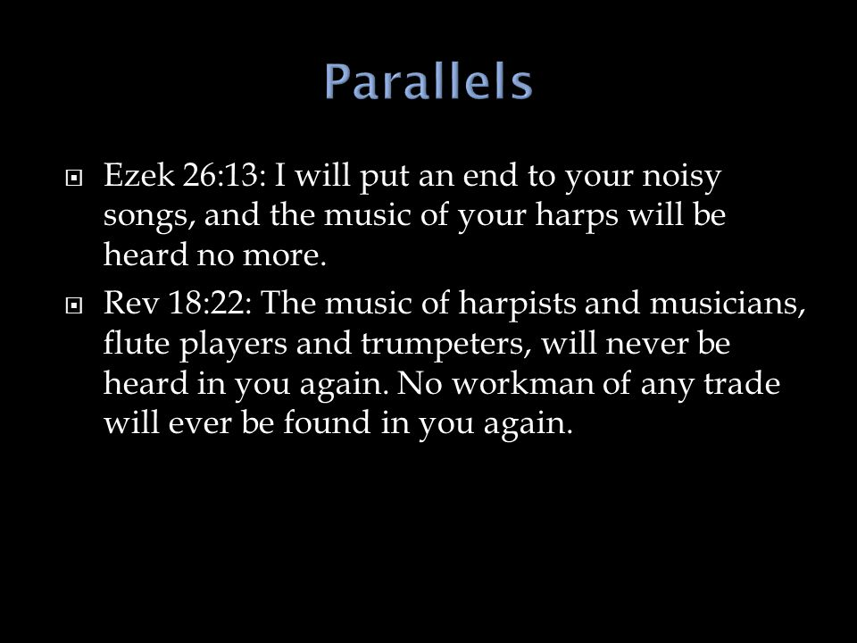  Ezek 26:13: I will put an end to your noisy songs, and the music of your harps will be heard no more.  Rev 18:22: The music of harpists and musicia