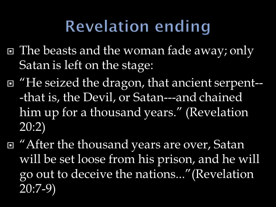 " The beasts and the woman fade away; only Satan is left on the stage:  ""He seized the dragon, that ancient serpent-- -that is, the Devil, or Satan--"