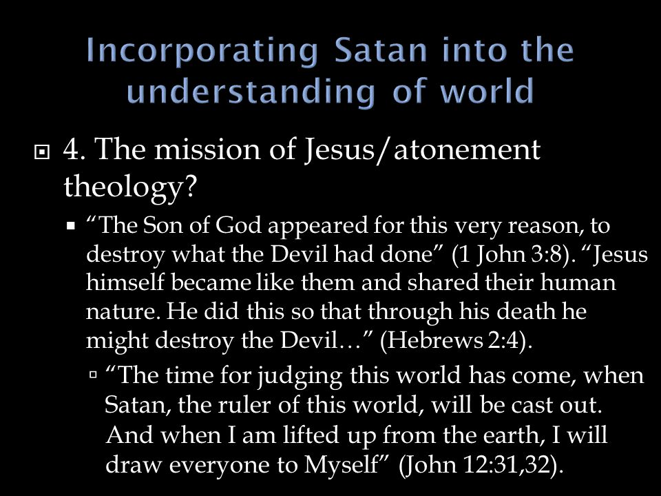 " 4. The mission of Jesus/atonement theology?  ""The Son of God appeared for this very reason, to destroy what the Devil had done"" (1 John 3:8). ""Jesu"