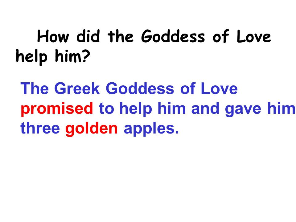 The Greek Goddess of Love promised to help him and gave him three golden apples.