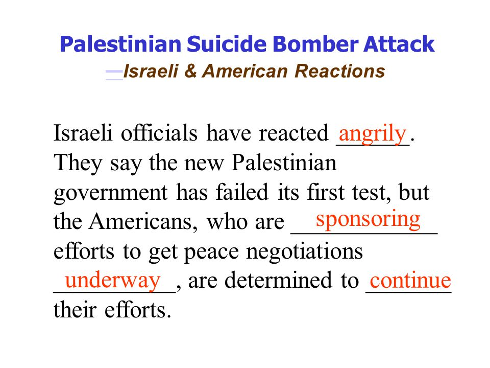 Palestinian Suicide Bomber Attack — — Israeli & American Reactions Israeli officials have reacted ______.