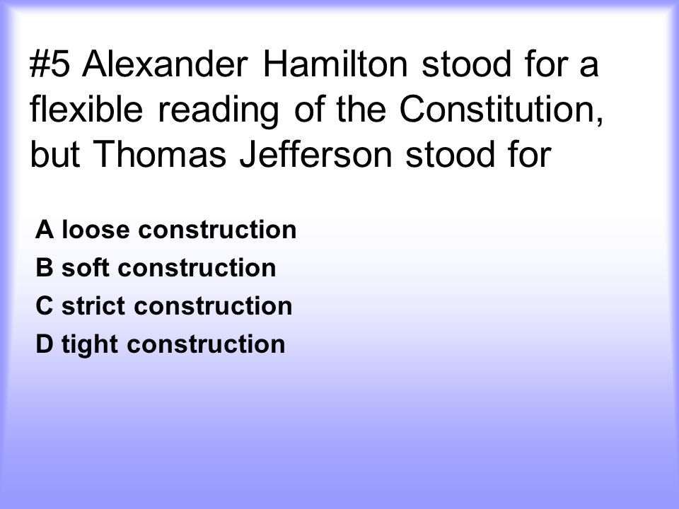 #5 Alexander Hamilton stood for a flexible reading of the Constitution, but Thomas Jefferson stood for A loose construction B soft construction C strict construction D tight construction
