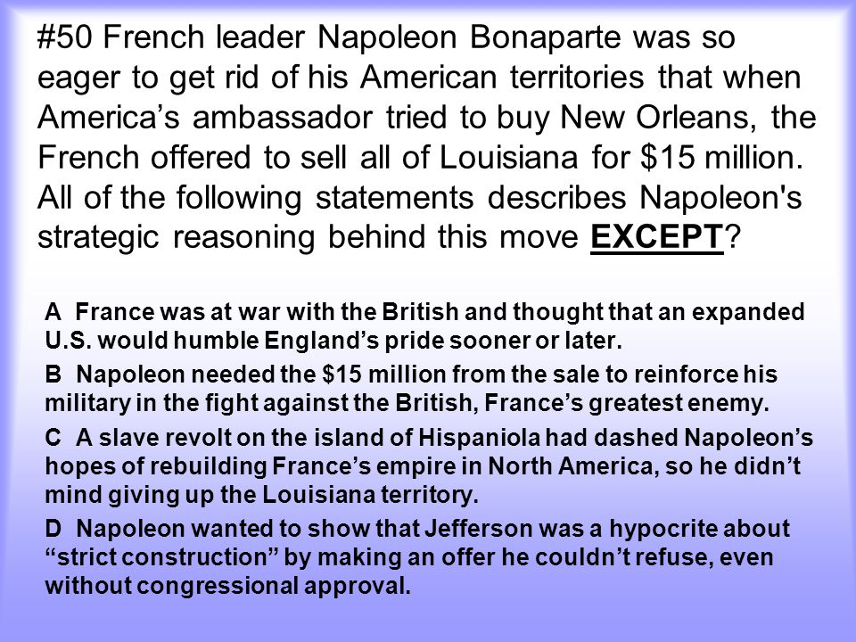 #50 French leader Napoleon Bonaparte was so eager to get rid of his American territories that when America's ambassador tried to buy New Orleans, the French offered to sell all of Louisiana for $15 million.