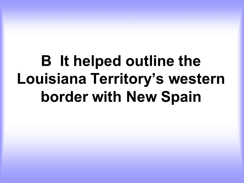 B It helped outline the Louisiana Territory's western border with New Spain