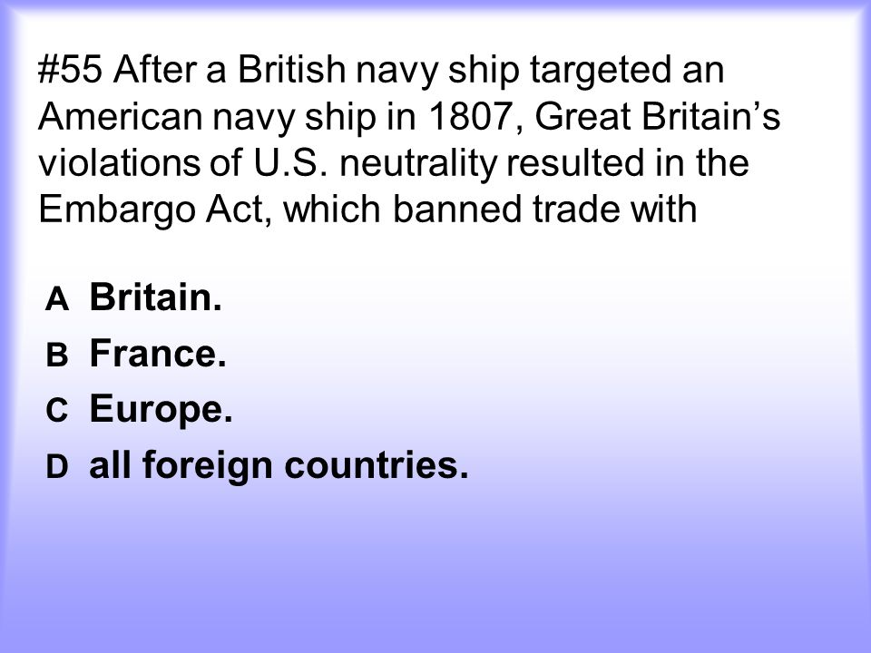 #55 After a British navy ship targeted an American navy ship in 1807, Great Britain's violations of U.S.