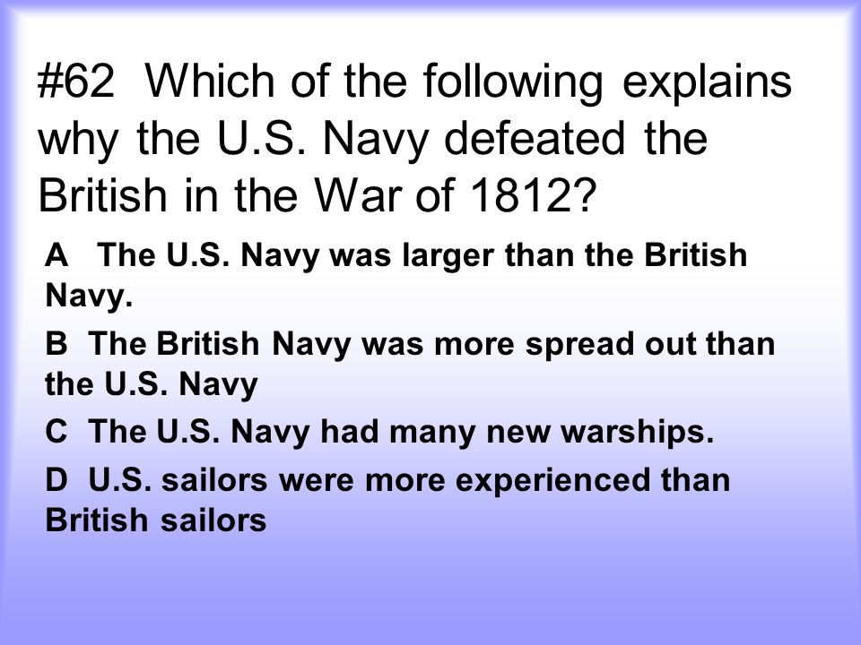 #62 Which of the following explains why the U.S.Navy defeated the British in the War of 1812.