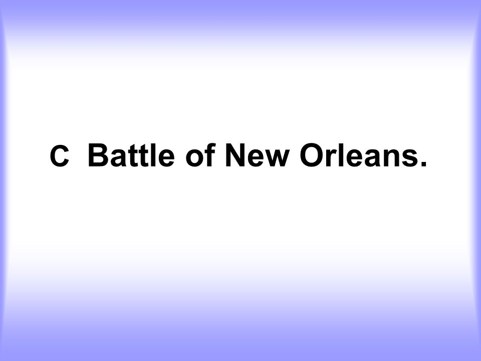 C Battle of New Orleans.