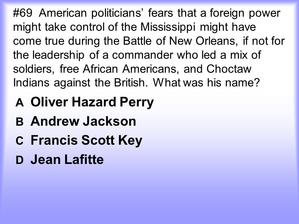 #69 American politicians' fears that a foreign power might take control of the Mississippi might have come true during the Battle of New Orleans, if not for the leadership of a commander who led a mix of soldiers, free African Americans, and Choctaw Indians against the British.