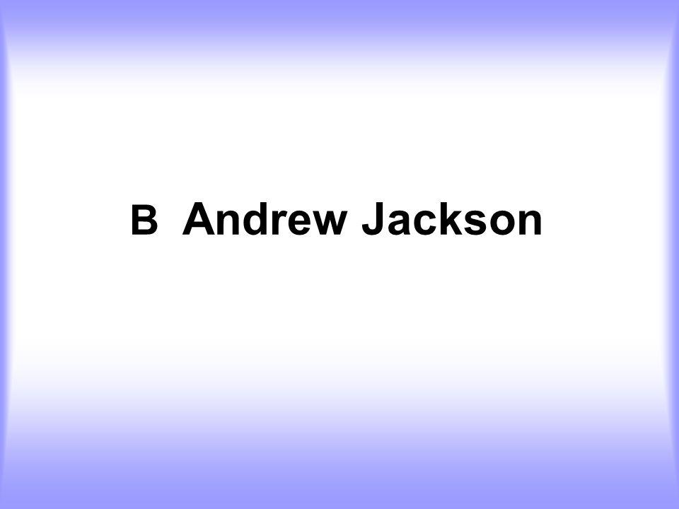 B Andrew Jackson