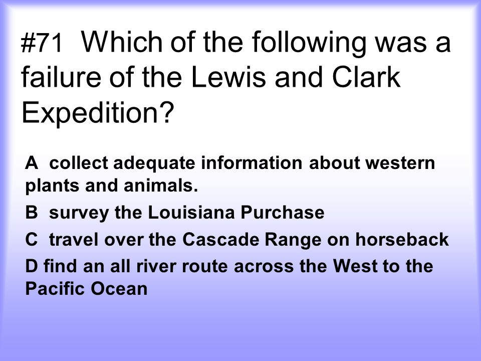 #71 Which of the following was a failure of the Lewis and Clark Expedition.