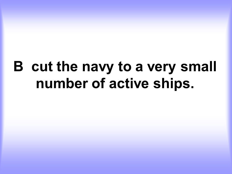 B cut the navy to a very small number of active ships.