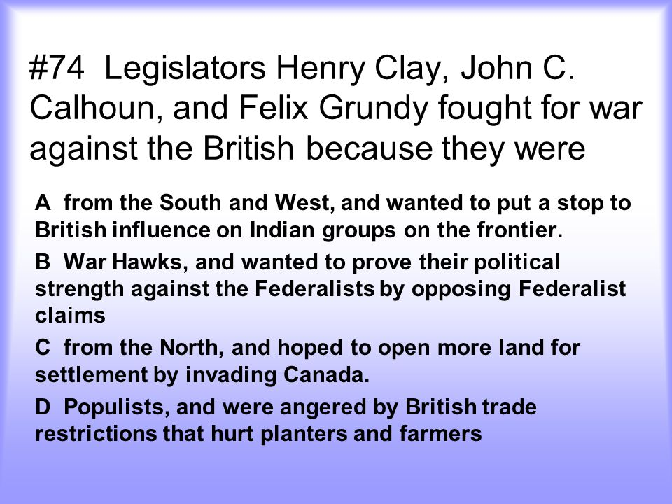 #74 Legislators Henry Clay, John C. Calhoun, and Felix Grundy fought for war against the British because they were A from the South and West, and want