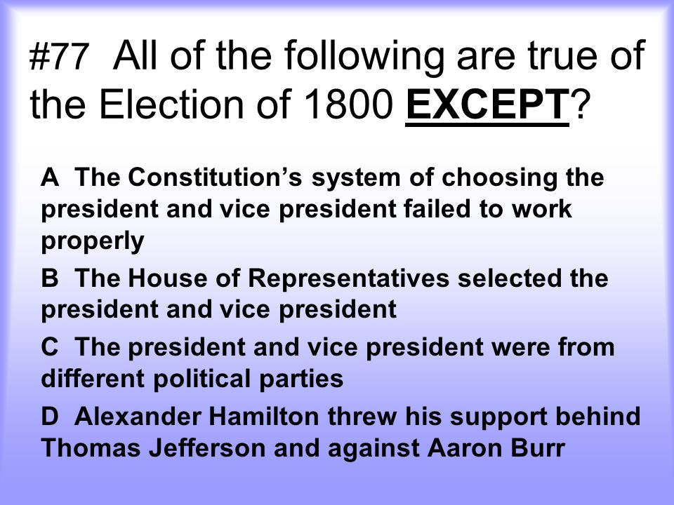 #77 All of the following are true of the Election of 1800 EXCEPT.