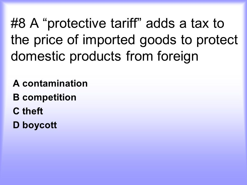#8 A protective tariff adds a tax to the price of imported goods to protect domestic products from foreign A contamination B competition C theft D boycott