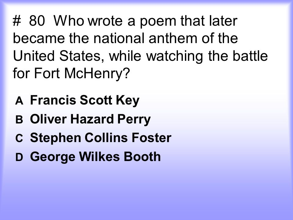 # 80 Who wrote a poem that later became the national anthem of the United States, while watching the battle for Fort McHenry.