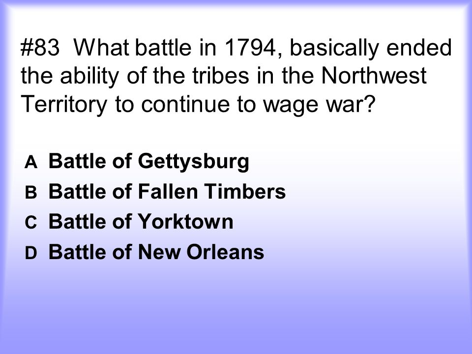 #83 What battle in 1794, basically ended the ability of the tribes in the Northwest Territory to continue to wage war.