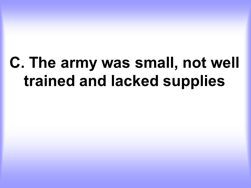 C. The army was small, not well trained and lacked supplies