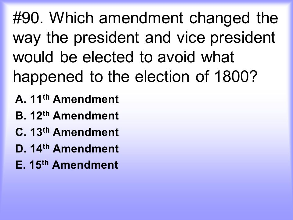 #90. Which amendment changed the way the president and vice president would be elected to avoid what happened to the election of 1800? A. 11 th Amendm