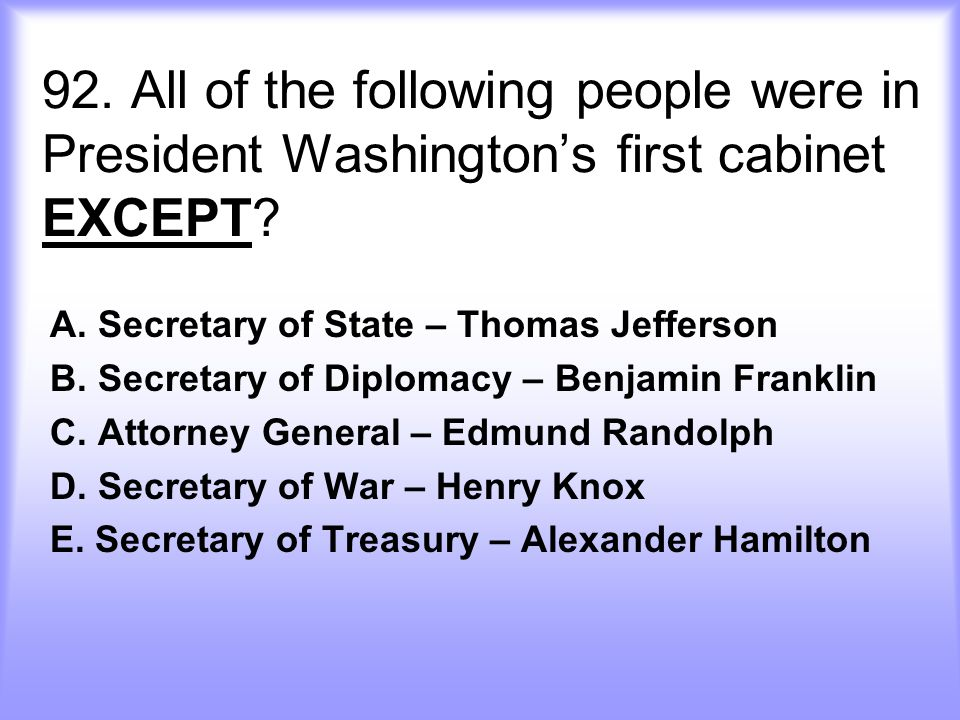 92.All of the following people were in President Washington's first cabinet EXCEPT.