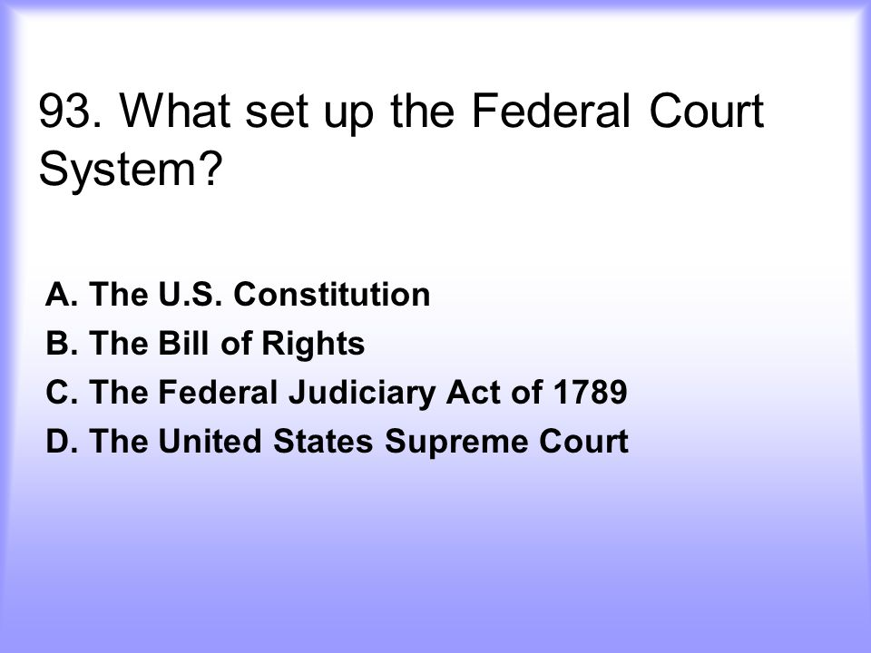93.What set up the Federal Court System. A. The U.S.