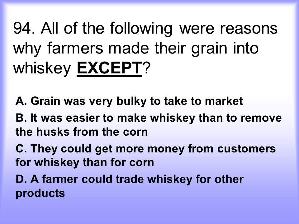94.All of the following were reasons why farmers made their grain into whiskey EXCEPT.
