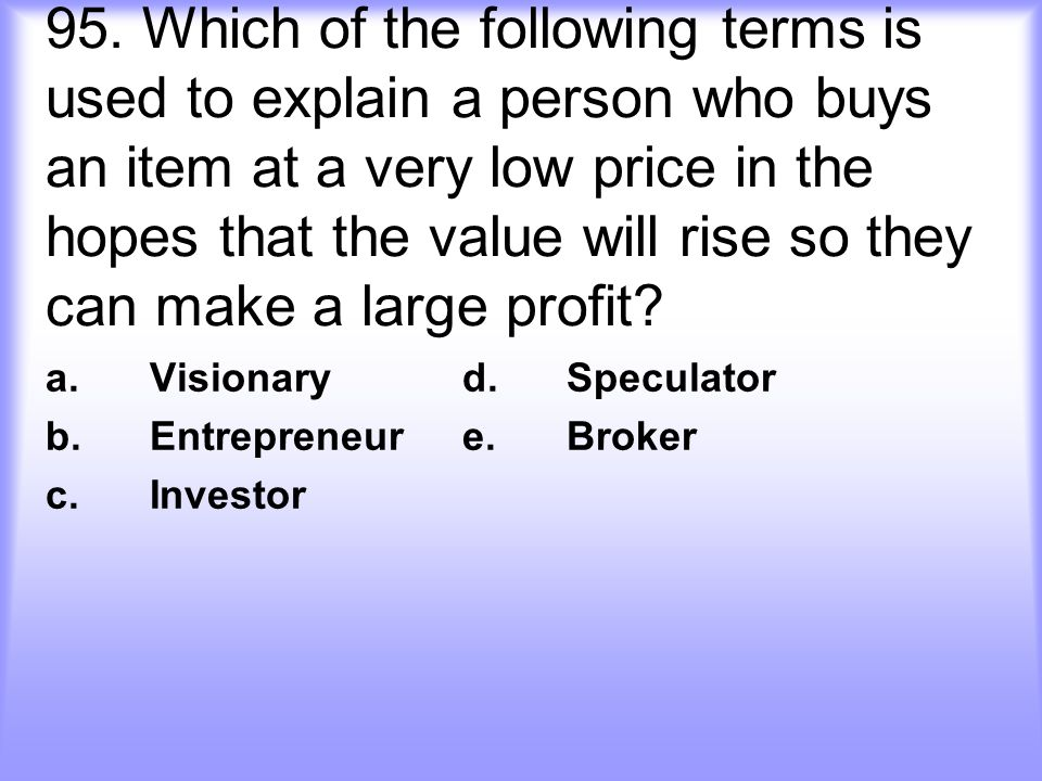 95. Which of the following terms is used to explain a person who buys an item at a very low price in the hopes that the value will rise so they can ma