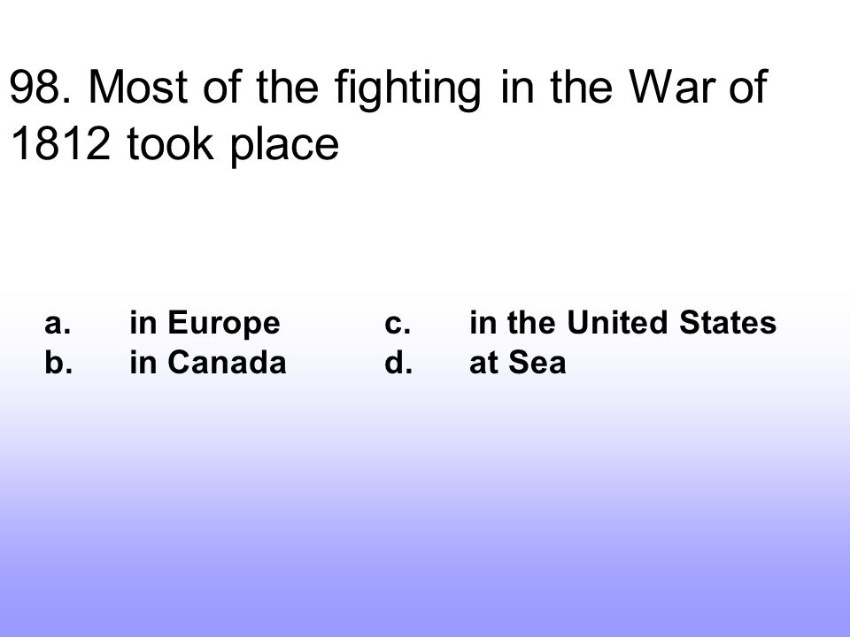 98. Most of the fighting in the War of 1812 took place a.in Europec.in the United States b.in Canadad.at Sea