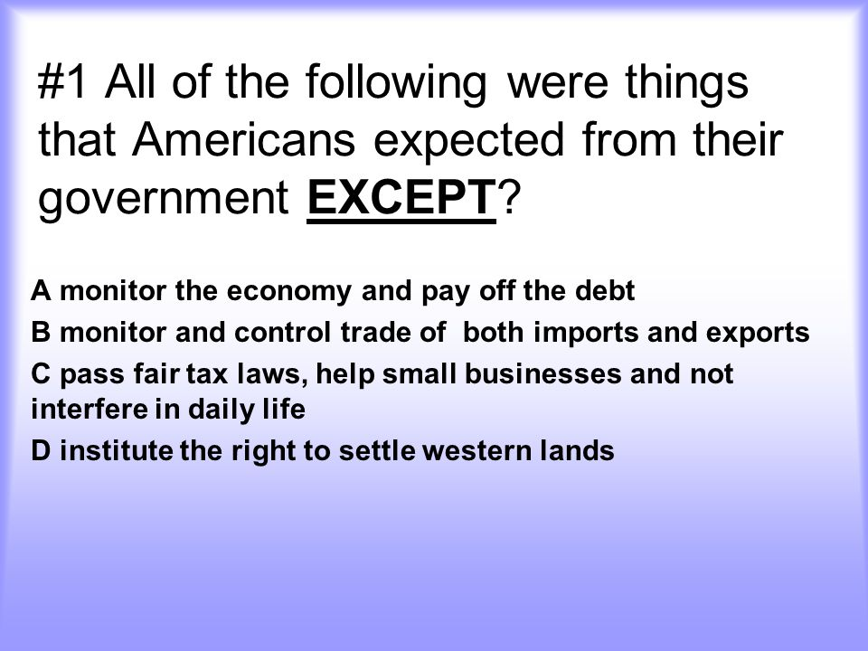 #1 All of the following were things that Americans expected from their government EXCEPT.