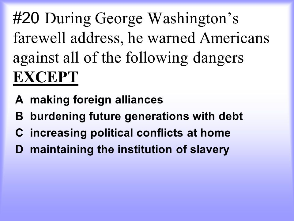 #20 During George Washington's farewell address, he warned Americans against all of the following dangers EXCEPT A making foreign alliances B burdening future generations with debt C increasing political conflicts at home D maintaining the institution of slavery