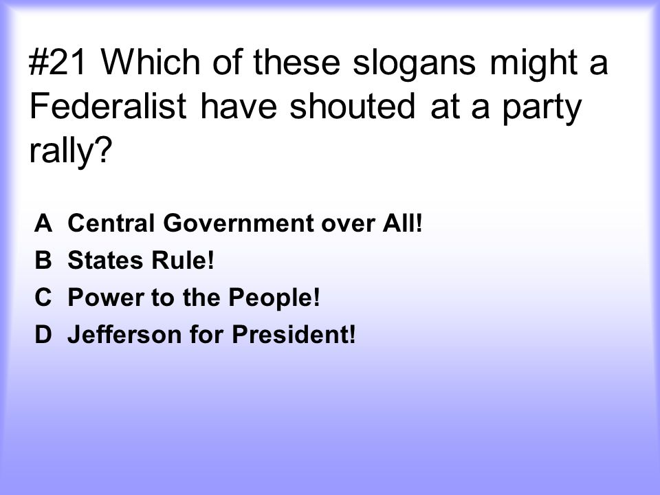 #21 Which of these slogans might a Federalist have shouted at a party rally.