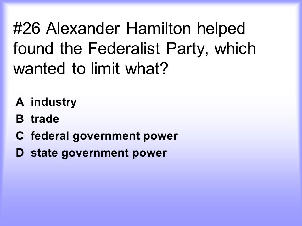 #26 Alexander Hamilton helped found the Federalist Party, which wanted to limit what.