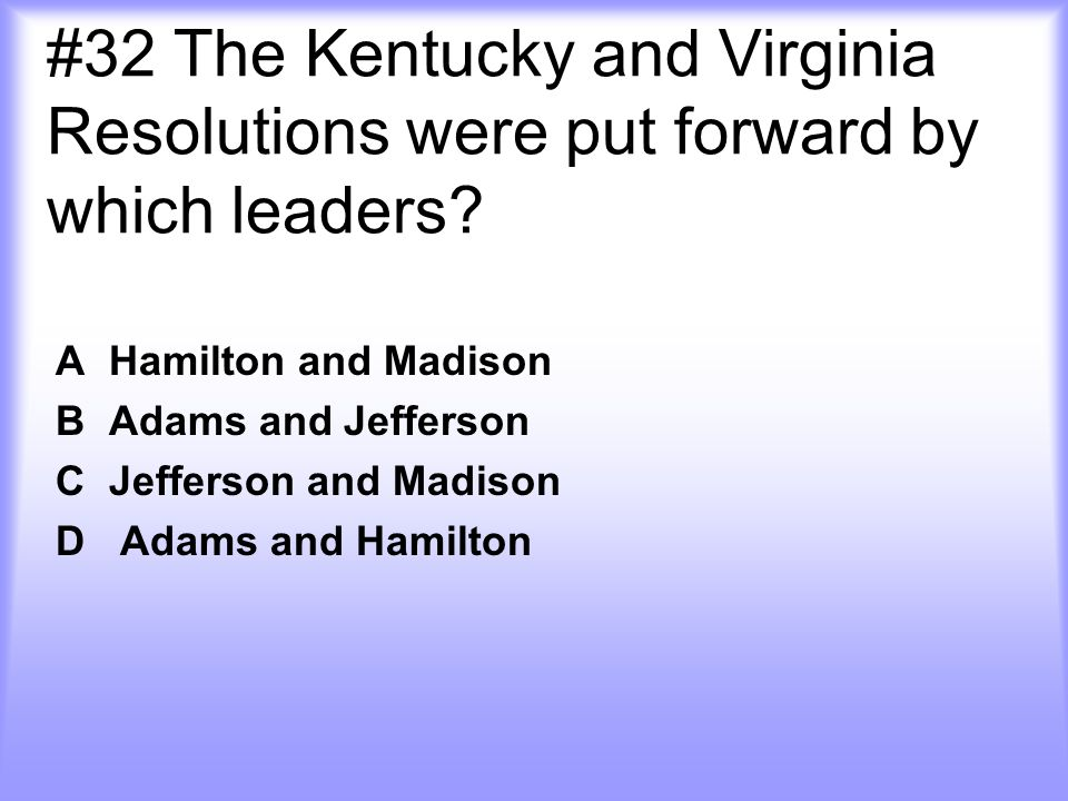 #32 The Kentucky and Virginia Resolutions were put forward by which leaders.