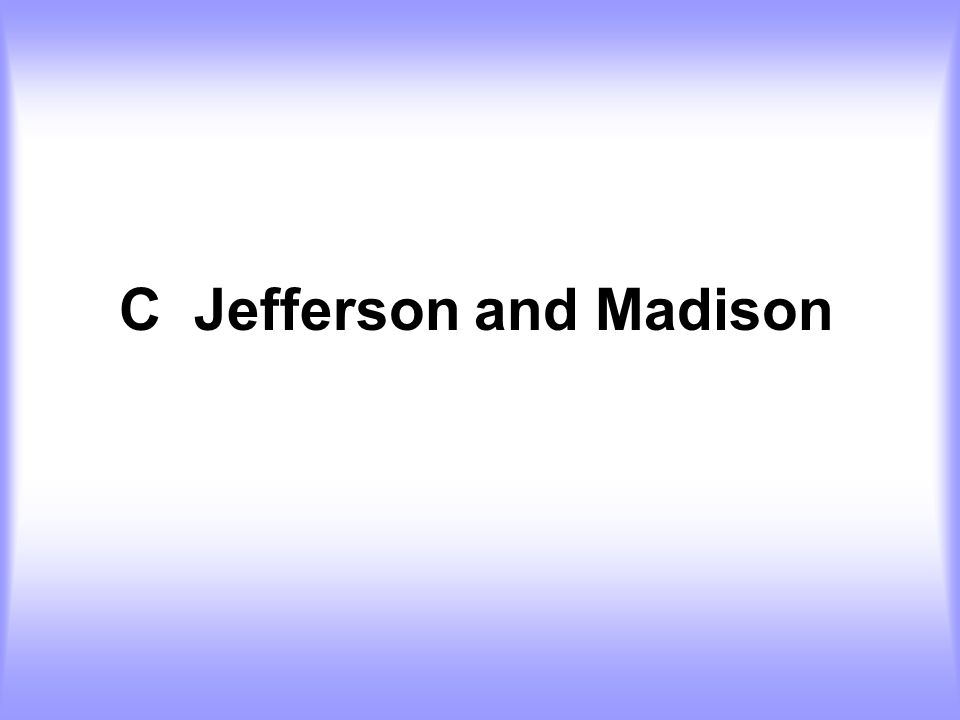 C Jefferson and Madison
