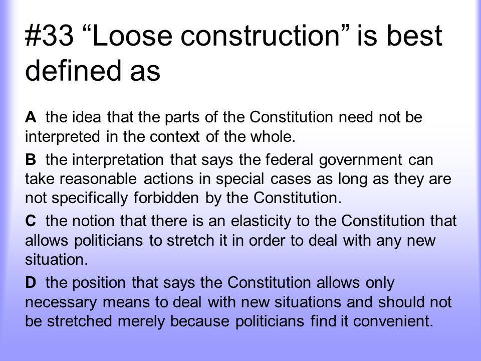 #33 Loose construction is best defined as A the idea that the parts of the Constitution need not be interpreted in the context of the whole.