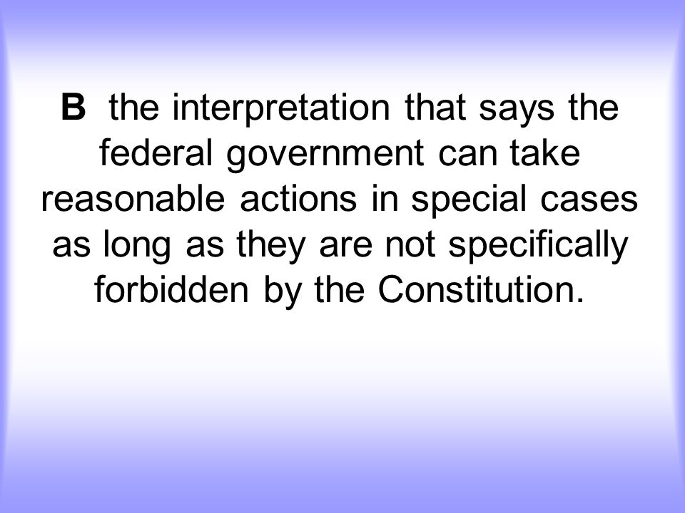 B the interpretation that says the federal government can take reasonable actions in special cases as long as they are not specifically forbidden by the Constitution.