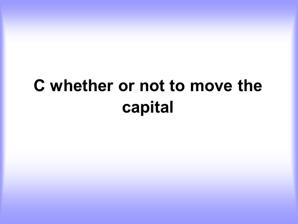 C whether or not to move the capital