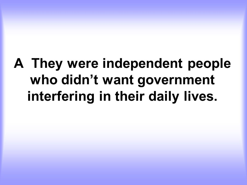 A They were independent people who didn't want government interfering in their daily lives.