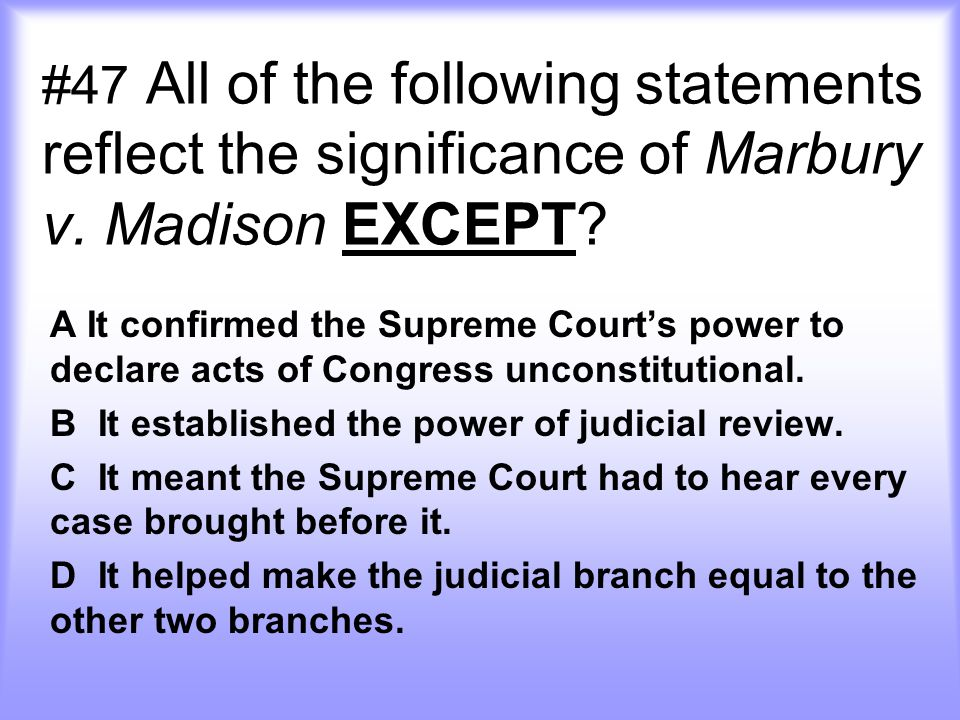 #47 All of the following statements reflect the significance of Marbury v.